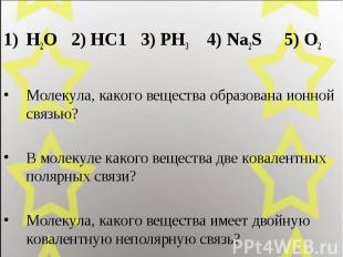 Н2О 2) НС1 3) РН3 4) Na2S 5) O2 Молекула, какого вещества образована ионной связ
