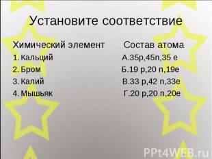Установите соответствие Химический элемент Состав атома Кальций А.35p,45n,35 e Б