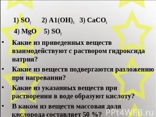 1) SO2 2) А1(ОН)3 3) СаСО3 4) MgO 5) SO3 Какие из приведенных веществ взаимодейс