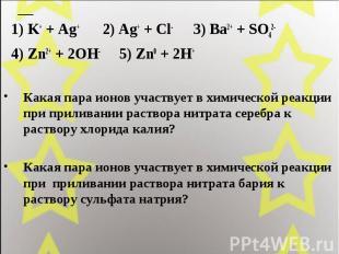 1) K+ + Ag+ 2) Ag+ + Cl- 3) Ba2+ + SO42- 4) Zn2+ + 2OH- 5) Zn0 + 2H+ Какая пара