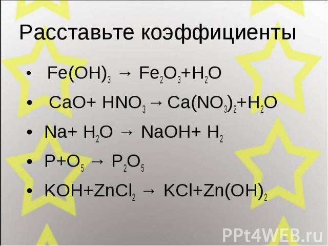 Fe(OH)3 → Fe2O3+H2O Fe(OH)3 → Fe2O3+H2O CaO+ HNO3 → Ca(NO3)2+H2O Na+ H2O → NaOH+ H2 P+O5 → P2O5 KOH+ZnCl2 → KCl+Zn(OH)2
