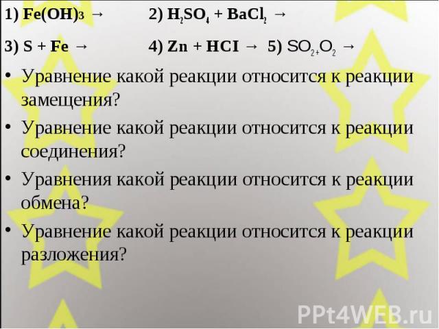 1) Fe(OH)3 → 2) H2SO4 + BaCl2 →1) Fe(OH)3 → 2) H2SO4 + BaCl2 →3) S + Fe → 4) Zn + HCI → 5) SO2 +O2 → Уравнение какой реакции относится к реакции замещения?Уравнение какой реакции относится к реакции соединения?Уравнения какой реакции относится к реа…