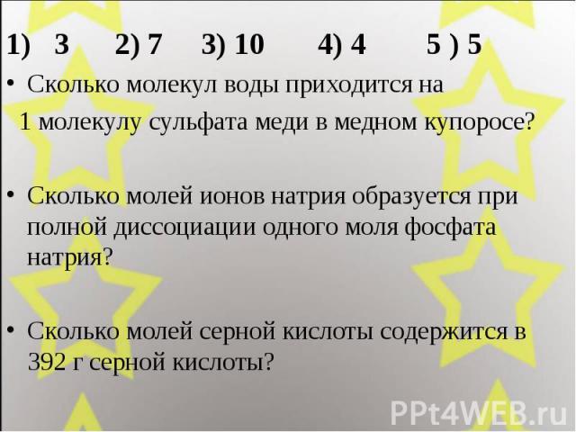 1) 3 2) 7 3) 10 4) 4 5 ) 51) 3 2) 7 3) 10 4) 4 5 ) 5Сколько молекул воды приходится на 1 молекулу сульфата меди в медном купоросе? Сколько молей ионов натрия образуется при полной диссоциации одного моля фосфата натрия? Сколько молей серной кислоты …