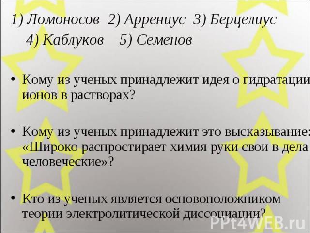 1) Ломоносов 2) Аррениус 3) Берцелиус 4) Каблуков 5) Семенов Кому из ученых принадлежит идея о гидратации ионов в растворах? Кому из ученых принадлежит это высказывание: «Широко распростирает химия руки свои в дела человеческие»? Кто из ученых являе…