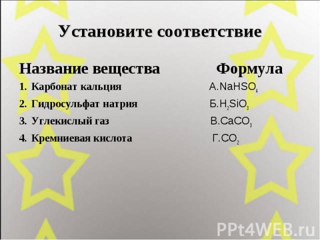 Установите соответствие Название вещества Формула Карбонат кальция А.NaHSO4 Гидросульфат натрия Б.H2SiO3 Углекислый газ В.CaCO3 Кремниевая кислота Г.CO2