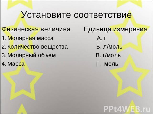 Установите соответствие Физическая величина Единица измерения Молярная масса А. г Количество вещества Б. л/моль Молярный объем В. г/моль Масса Г. моль
