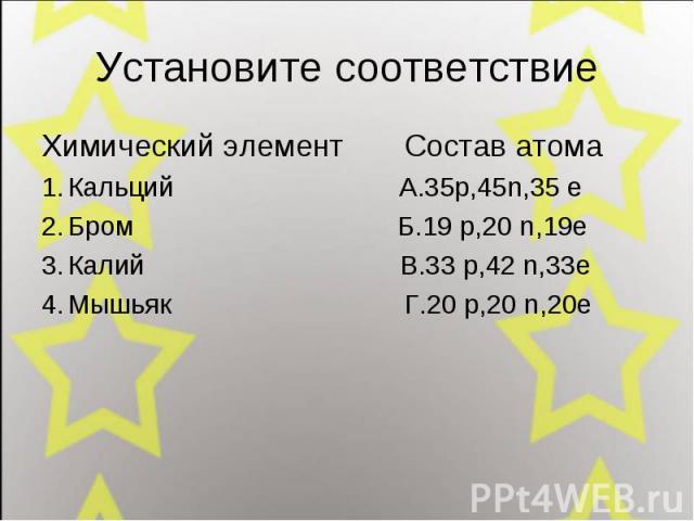 Установите соответствие Химический элемент Состав атома Кальций А.35p,45n,35 e Бром Б.19 p,20 n,19e Калий В.33 p,42 n,33e Мышьяк Г.20 p,20 n,20e