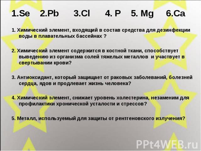 1.Se 2.Pb 3.Cl 4. P 5. Mg 6.Ca 1.Se 2.Pb 3.Cl 4. P 5. Mg 6.Ca 1. Химический элемент, входящий в состав средства для дезинфекции воды в плавательных бассейнах ?2. Химический элемент содержится в костной ткани, способствует выведению из организма соле…
