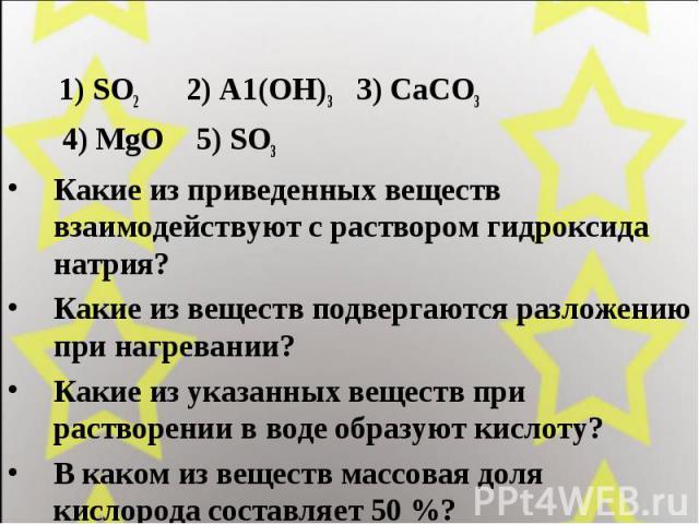 1) SO2 2) А1(ОН)3 3) СаСО3 4) MgO 5) SO3 Какие из приведенных веществ взаимодействуют с раствором гидроксида натрия? Какие из веществ подвергаются разложению при нагревании? Какие из указанных веществ при растворении в воде образуют кислоту? В каком…