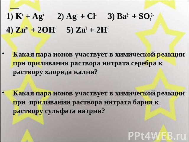 1) K+ + Ag+ 2) Ag+ + Cl- 3) Ba2+ + SO42- 4) Zn2+ + 2OH- 5) Zn0 + 2H+ Какая пара ионов участвует в химической реакции при приливании раствора нитрата серебра к раствору хлорида калия? Какая пара ионов участвует в химической реакции при приливании рас…