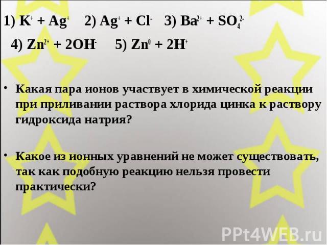 1) K+ + Ag+ 2) Ag+ + Cl- 3) Ba2+ + SO42-1) K+ + Ag+ 2) Ag+ + Cl- 3) Ba2+ + SO42- 4) Zn2+ + 2OH- 5) Zn0 + 2H+Какая пара ионов участвует в химической реакции при приливании раствора хлорида цинка к раствору гидроксида натрия? Какое из ионных уравнений…