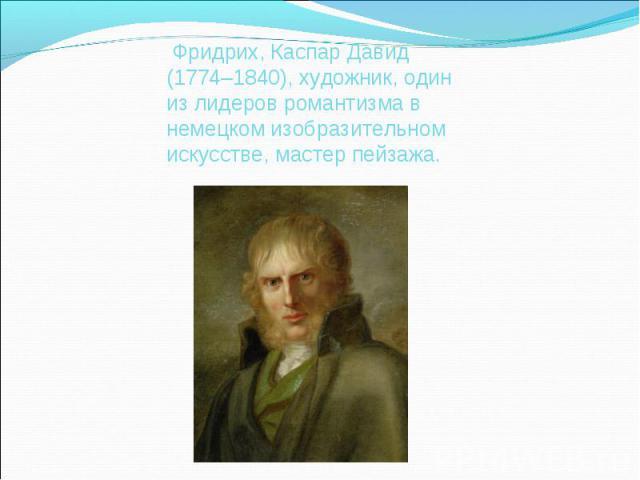 Фридрих, Каспар Давид (1774–1840), художник, один из лидеров романтизма в немецком изобразительном искусстве, мастер пейзажа.