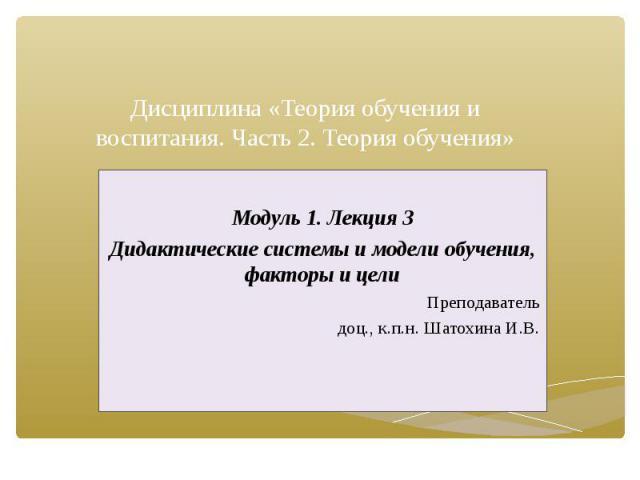 Дисциплина «Теория обучения и воспитания. Часть 2. Теория обучения» Модуль 1. Лекция 3 Дидактические системы и модели обучения, факторы и цели Преподаватель доц., к.п.н. Шатохина И.В.
