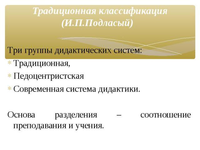 Три группы дидактических систем: Традиционная, Педоцентристская Современная система дидактики. Основа разделения – соотношение преподавания и учения. Традиционная классификация (И.П.Подласый)