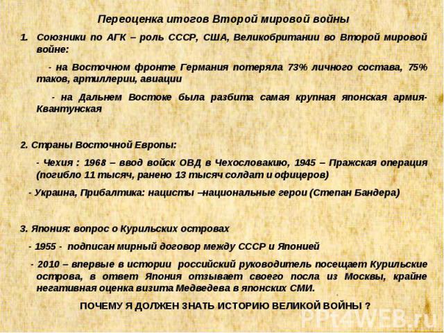 Переоценка итогов Второй мировой войны Союзники по АГК – роль СССР, США, Великобритании во Второй мировой войне: - на Восточном фронте Германия потеряла 73% личного состава, 75% таков, артиллерии, авиации - на Дальнем Востоке была разбита самая круп…