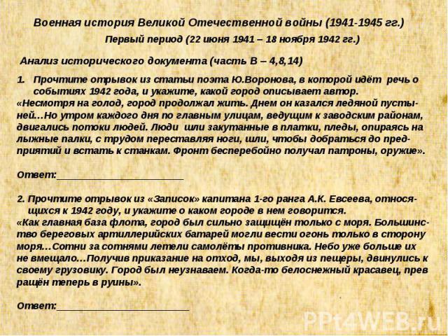 Военная история Великой Отечественной войны (1941-1945 гг.) Первый период (22 июня 1941 – 18 ноября 1942 гг.) Анализ исторического документа (часть В – 4,8,14) Прочтите отрывок из статьи поэта Ю.Воронова, в которой идёт речь о событиях 1942 года, и …