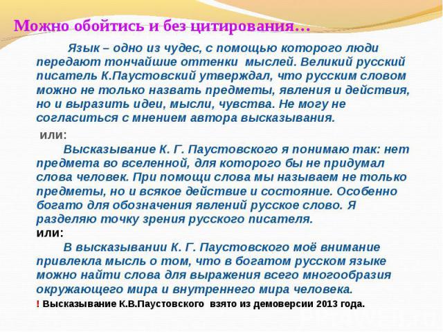 Можно обойтись и без цитирования… Язык – одно из чудес, с помощью которого люди передают тончайшие оттенки мыслей. Великий русский писатель К.Паустовский утверждал, что русским словом можно не только назвать предметы, явления и действия, но и вырази…