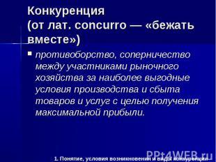 1. Понятие, условия возникновения и виды конкуренции Конкуренция (от лат. concur