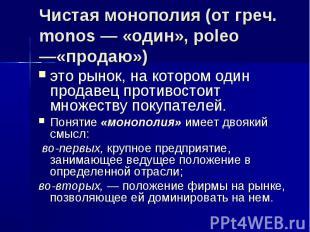 Чистая монополия (от греч. monos — «один», poleo —«продаю») это рынок, на которо