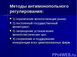 Методы антимонопольного регулирования: 1) ограничение монополизации рынка; 2) по