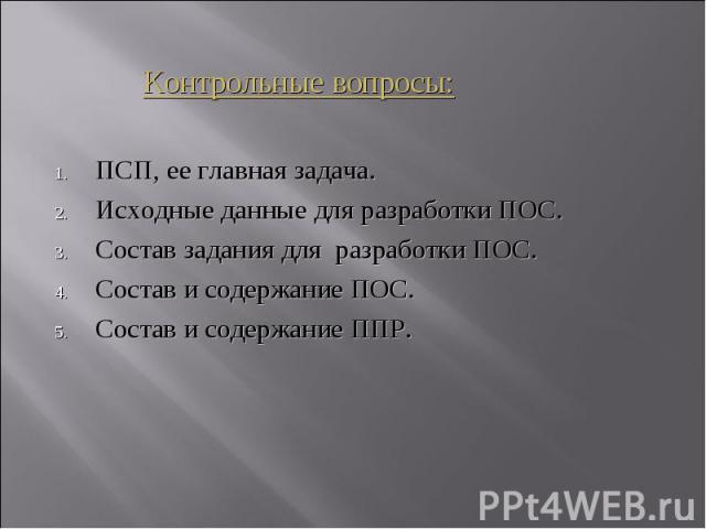 Контрольные вопросы: ПСП, ее главная задача. Исходные данные для разработки ПОС. Состав задания для разработки ПОС. Состав и содержание ПОС. Состав и содержание ППР.