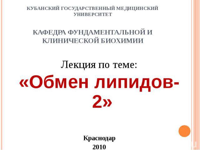 КУБАНСКИЙ ГОСУДАРСТВЕННЫЙ МЕДИЦИНСКИЙ УНИВЕРСИТЕТ КАФЕДРА ФУНДАМЕНТАЛЬНОЙ И КЛИНИЧЕСКОЙ БИОХИМИИ Лекция по теме: «Обмен липидов-2» Краснодар 2010
