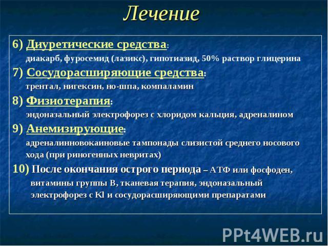 Лечение 6) Диуретические средства: диакарб, фуросемид (лазикс), гипотиазид, 50% раствор глицерина 7) Сосудорасширяющие средства: трентал, нигексин, но-шпа, компаламин 8) Физиотерапия: эндоназальный электрофорез с хлоридом кальция, адреналином 9) Ане…