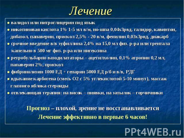 Лечение ● валидол или нитроглицерин под язык ● никотиновая кислота 1% 1-5 мл в/м, но-шпа 0,04х3рвд, галидор, кавинтон, дибазол, папаверин, прискол 2,5% - 20 в/м, фенилин 0,03х3рвд, диакарб ● срочное введение в/в эуфиллина 2,4% на 15,0 мл физ. р-ра и…