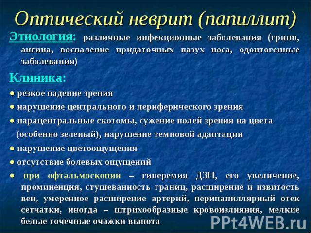 Оптический неврит (папиллит) Этиология: различные инфекционные заболевания (грипп, ангина, воспаление придаточных пазух носа, одонтогенные заболевания) Клиника: ● резкое падение зрения ● нарушение центрального и периферического зрения ● парацентраль…