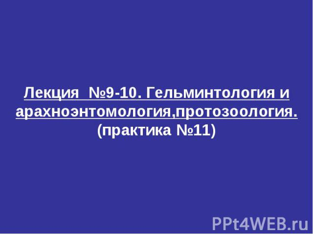 Лекция №9-10. Гельминтология и арахноэнтомология,протозоология. (практика №11)