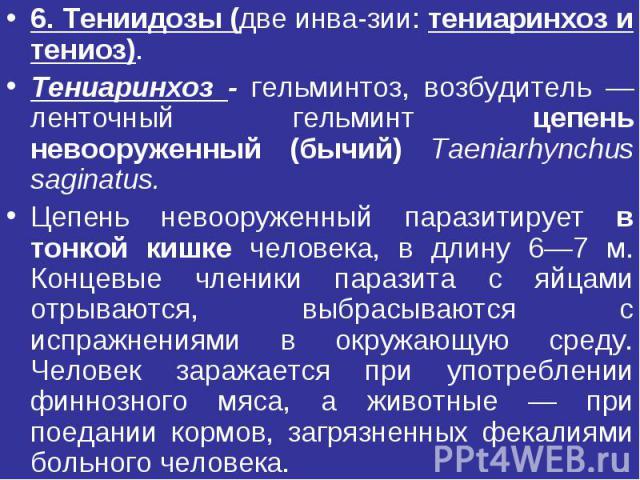 6. Тениидозы (две инвазии: тениаринхоз и тениоз). Тениаринхоз - гельминтоз, возбудитель — ленточный гельминт цепень невооруженный (бычий) Тaeniarhynchus saginatus. Цепень невооруженный паразитирует в тонкой кишке человека, в длину 6—7 м. Концевые чл…
