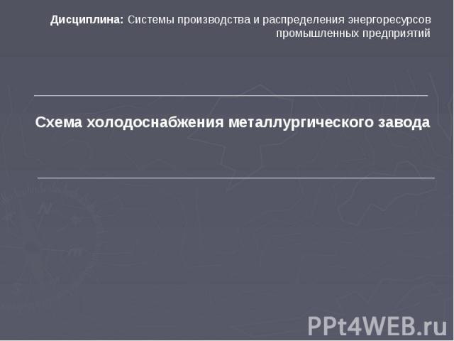 Схема холодоснабжения металлургического завода Дисциплина: Системы производства и распределения энергоресурсов промышленных предприятий