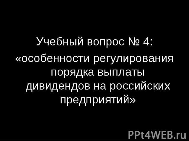 Учебный вопрос № 4: «особенности регулирования порядка выплаты дивидендов на российских предприятий»