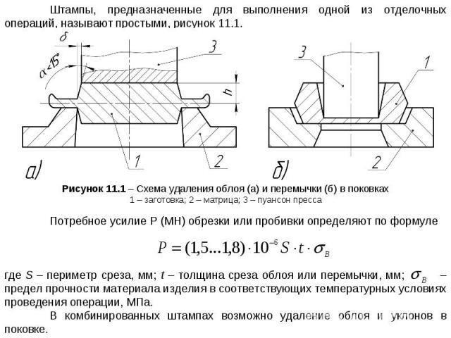 Штампы, предназначенные для выполнения одной из отделочных операций, называют простыми, рисунок 11.1. Рисунок 11.1 – Схема удаления облоя (а) и перемычки (б) в поковках 1 – заготовка; 2 – матрица; 3 – пуансон пресса Потребное усилие Р (МН) обрезки и…