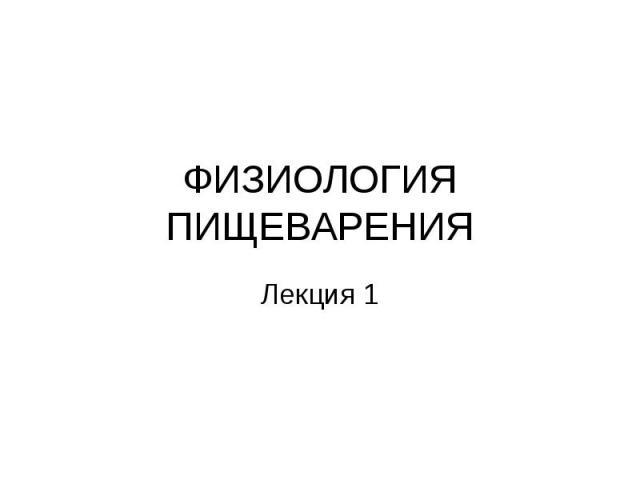 ФИЗИОЛОГИЯ ПИЩЕВАРЕНИЯ Лекция 1