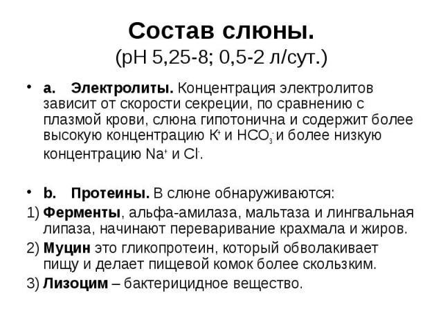 Состав слюны. (рН 5,25-8; 0,5-2 л/сут.) a. Электролиты. Концентрация электролитов зависит от скорости секреции, по сравнению с плазмой крови, слюна гипотонична и содержит более высокую концентрацию К+ и HCO3- и более низкую концентрацию Na+ и Cl-. b…