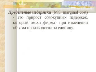 Предельные издержки (MC, marginal cost) - это прирост совокупных издержек, котор