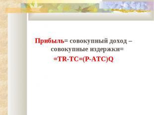 Прибыль= совокупный доход – совокупные издержки= =TR-TC=(P-ATC)Q