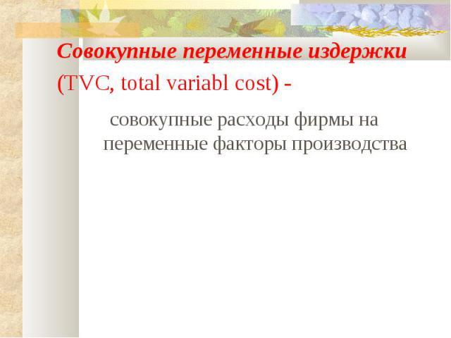 Совокупные переменные издержки (TVC, total variabl cost) - совокупные расходы фирмы на переменные факторы производства