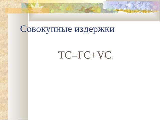 Совокупные издержки TC=FC+VC.