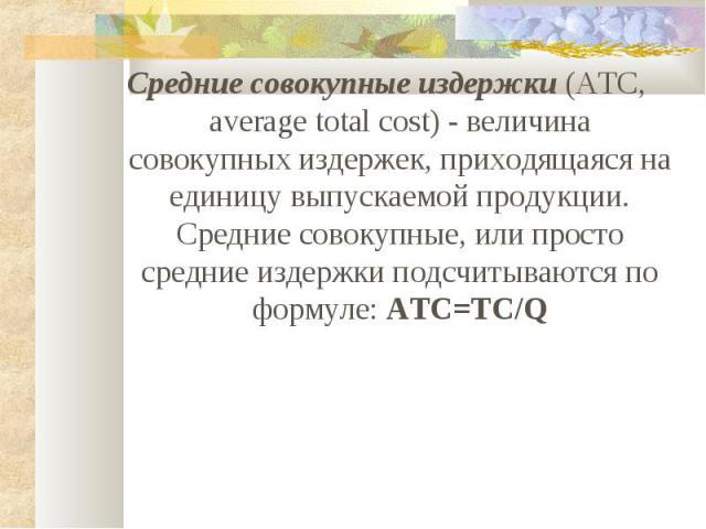 Средние совокупные издержки (ATC, average total cost) - величина совокупных издержек, приходящаяся на единицу выпускаемой продукции. Средние совокупные, или просто средние издержки подсчитываются по формуле: ATC=TC/Q