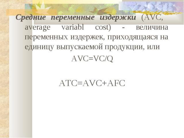 Средние переменные издержки (AVC, average variabl cost) - величина переменных издержек, приходящаяся на единицу выпускаемой продукции, или AVC=VC/Q ATC=AVC+AFC