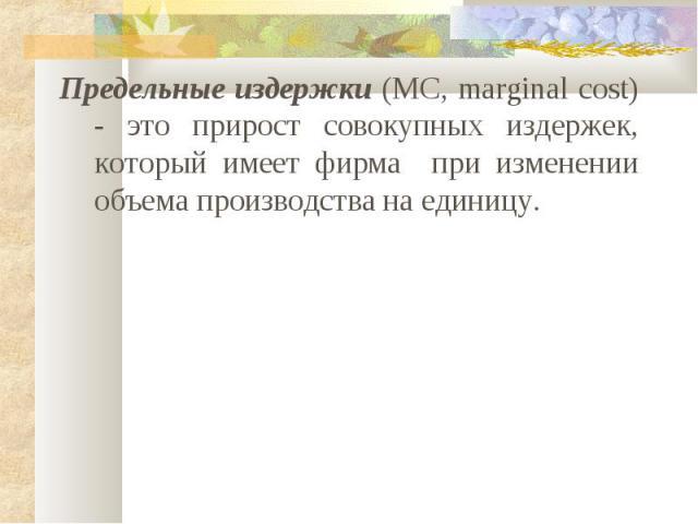 Предельные издержки (MC, marginal cost) - это прирост совокупных издержек, который имеет фирма при изменении объема производства на единицу.