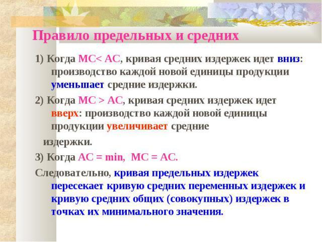 Правило предельных и средних 1) Когда MC< AC, кривая средних издержек идет вниз: производство каждой новой единицы продукции уменьшает средние издержки. 2) Когда MC > AC, кривая средних издержек идет вверх: производство каждой новой единицы продукци…