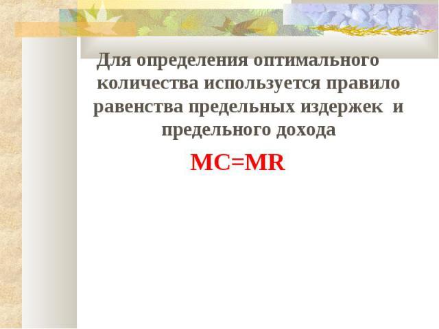 Для определения оптимального количества используется правило равенства предельных издержек и предельного дохода MC=MR