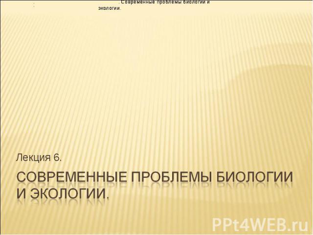 Лекция 6. . Современные проблемы биологии и экологии. . Современные проблемы биологии и экологии. . .
