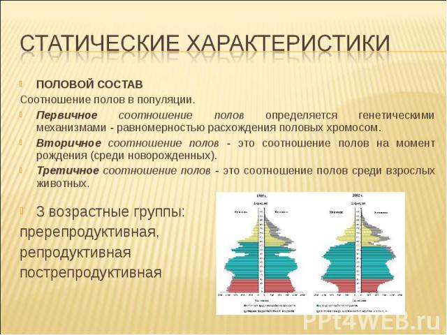 ПОЛОВОЙ СОСТАВ Соотношение полов в популяции. Первичное соотношение полов определяется генетическими механизмами - равномерностью расхождения половых хромосом. Вторичное соотношение полов - это соотношение полов на момент рождения (среди новорожденн…