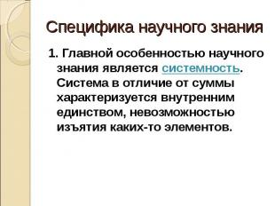 Специфика научного знания 1. Главной особенностью научного знания является систе