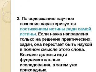 3. По содержанию научное познание характеризуется постижением истины ради самой