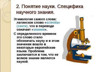 2. Понятие науки. Специфика научного знания. Этимология самого слова: латинское